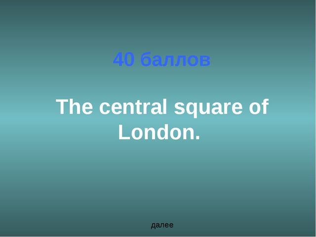 40 баллов The central square of London. далее