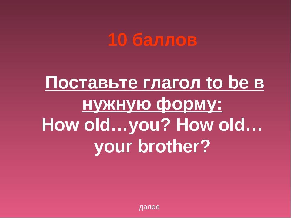 10 баллов Поставьте глагол to be в нужную форму: How old…you? How old…your br...