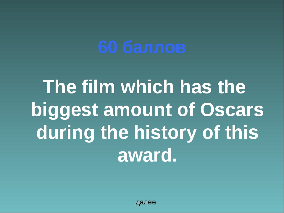 60 баллов The film which has the biggest amount of Oscars during the history...