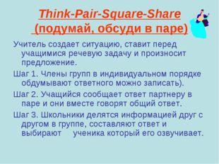 Think-Pair-Square-Share (подумай, обсуди в паре) Учитель создает ситуацию, ст
