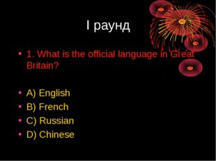 I раунд 1. What is the official language in Great Britain? A) English B) Fren