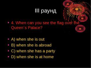 III раунд 4. When can you see the flag over the Queen´s Palace? A) when she i