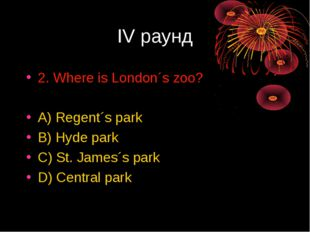 IV раунд 2. Where is London´s zoo? A) Regent´s park B) Hyde park C) St. James