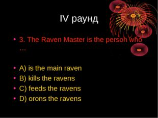 IV раунд 3. The Raven Master is the person who … A) is the main raven B) kill