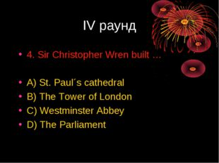IV раунд 4. Sir Christopher Wren built … A) St. Paul´s cathedral B) The Tower