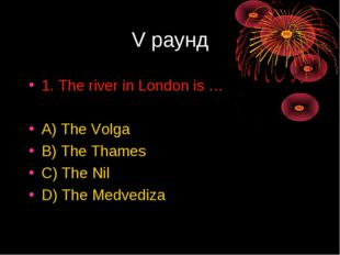 V раунд 1. The river in London is … A) The Volga B) The Thames C) The Nil D)