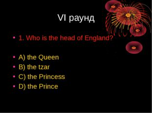 VI раунд 1. Who is the head of England? A) the Queen B) the tzar C) the Princ