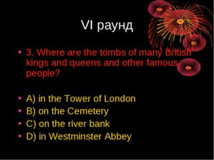 VI раунд 3. Where are the tombs of many British kings and queens and other fa
