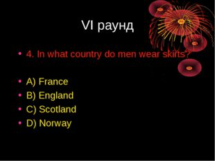 VI раунд 4. In what country do men wear skirts? A) France B) England C) Scotl
