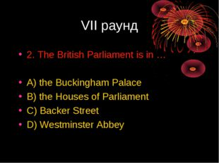 VII раунд 2. The British Parliament is in … A) the Buckingham Palace B) the H