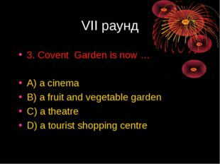 VII раунд 3. Covent Garden is now … A) a cinema B) a fruit and vegetable gard