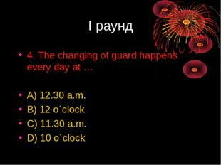 I раунд 4. The changing of guard happens every day at … A) 12.30 a.m. B) 12 o