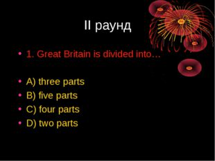 II раунд 1. Great Britain is divided into… A) three parts B) five parts C) fo