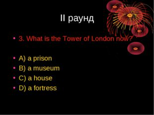II раунд 3. What is the Tower of London now? A) a prison B) a museum C) a hou