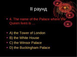 II раунд 4. The name of the Palace where the Queen lives is … A) the Tower of
