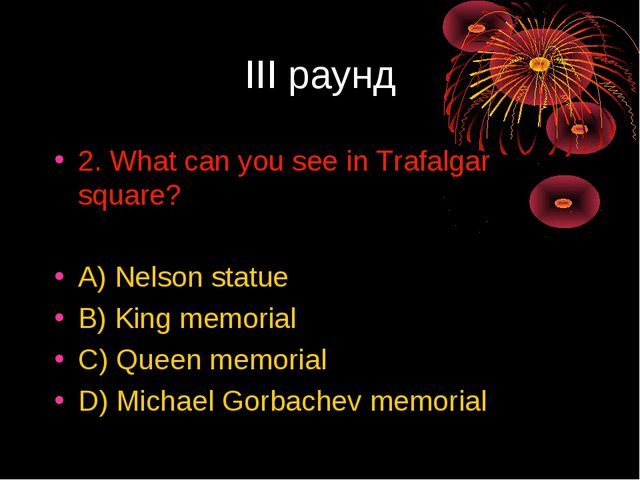 III раунд 2. What can you see in Trafalgar square? A) Nelson statue B) King m...