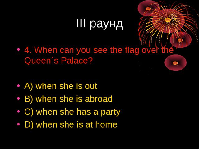 III раунд 4. When can you see the flag over the Queen´s Palace? A) when she i...