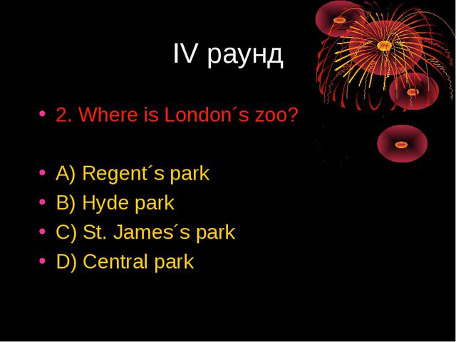 IV раунд 2. Where is London´s zoo? A) Regent´s park B) Hyde park C) St. James...