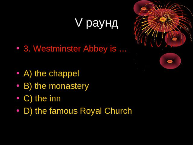 V раунд 3. Westminster Abbey is … A) the chappel B) the monastery C) the inn...