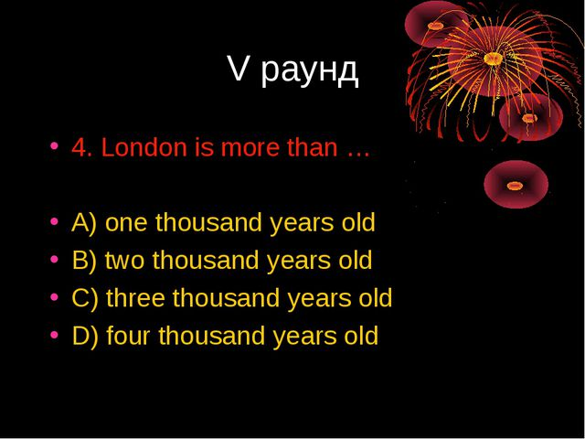 V раунд 4. London is more than … A) one thousand years old B) two thousand ye...