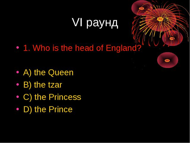 VI раунд 1. Who is the head of England? A) the Queen B) the tzar C) the Princ...