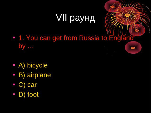 VII раунд 1. You can get from Russia to England by … A) bicycle B) airplane C...