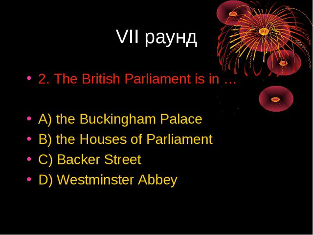 VII раунд 2. The British Parliament is in … A) the Buckingham Palace B) the H...