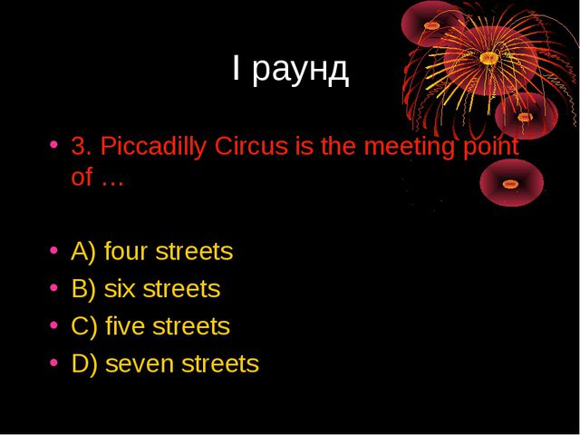 I раунд 3. Piccadilly Circus is the meeting point of … A) four streets B) six...