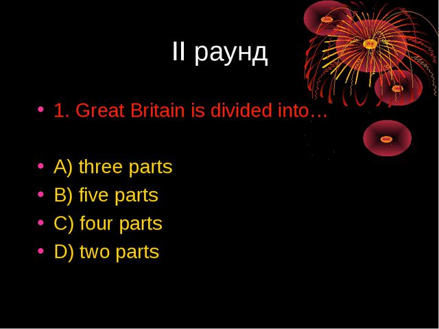 II раунд 1. Great Britain is divided into… A) three parts B) five parts C) fo...