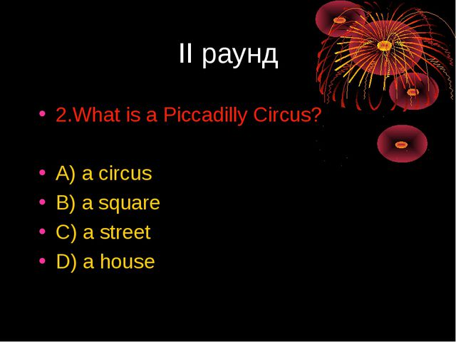 II раунд 2.What is a Piccadilly Circus? A) a circus B) a square C) a street D...