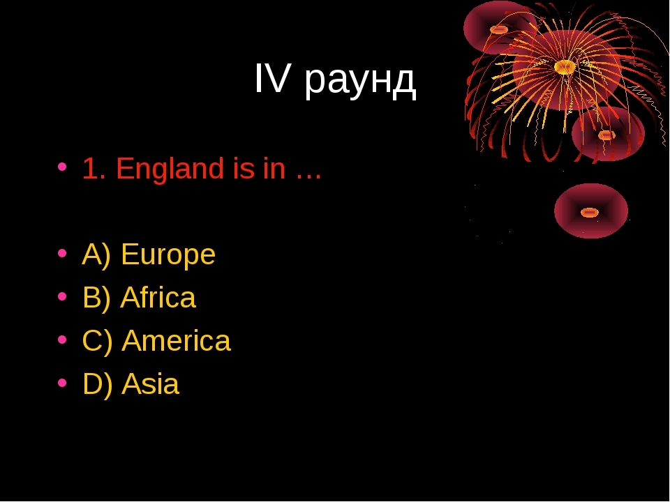IV раунд 1. England is in … A) Europe B) Africa C) America D) Asia