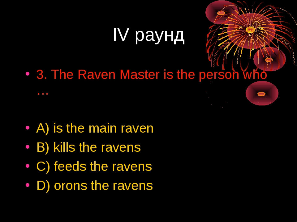 IV раунд 3. The Raven Master is the person who … A) is the main raven B) kill...