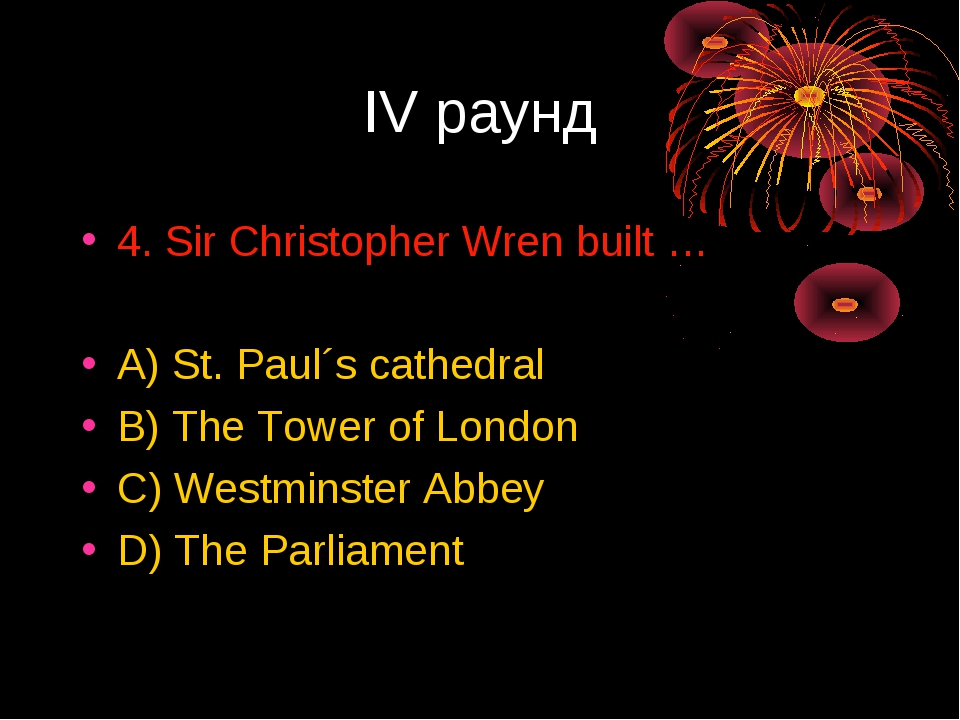 IV раунд 4. Sir Christopher Wren built … A) St. Paul´s cathedral B) The Tower...
