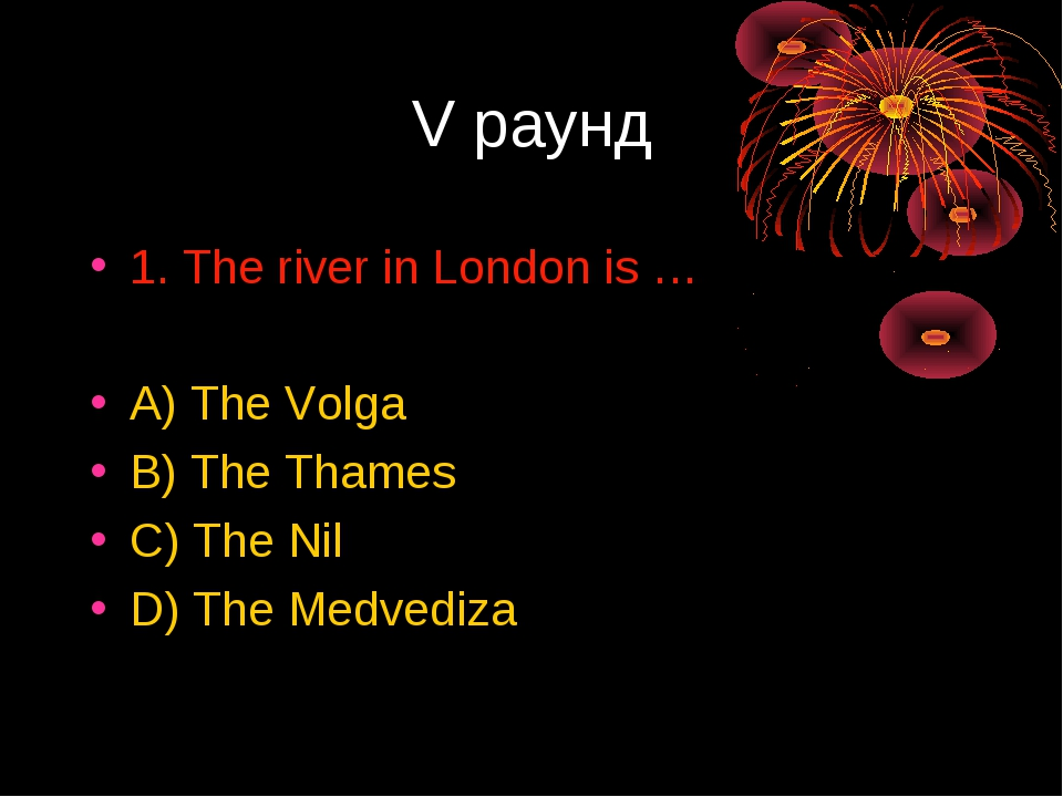 V раунд 1. The river in London is … A) The Volga B) The Thames C) The Nil D)...