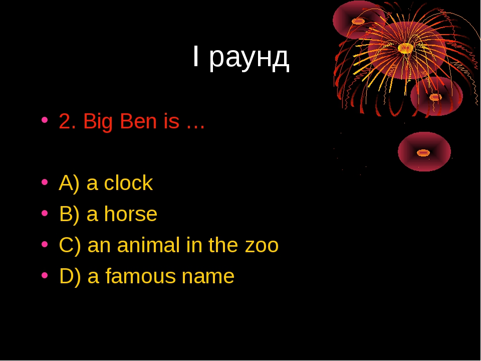 I раунд 2. Big Ben is … A) a clock B) a horse C) an animal in the zoo D) a fa...