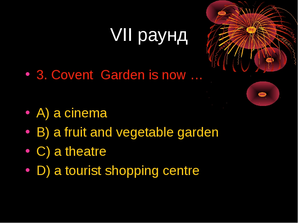 VII раунд 3. Covent Garden is now … A) a cinema B) a fruit and vegetable gard...