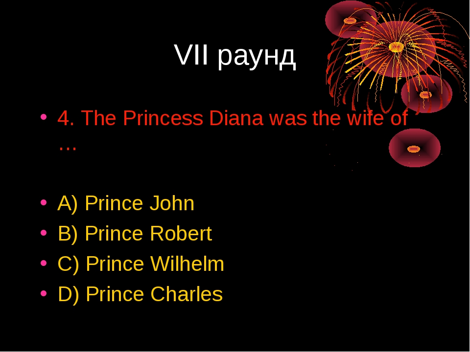 VII раунд 4. The Princess Diana was the wife of … A) Prince John B) Prince Ro...