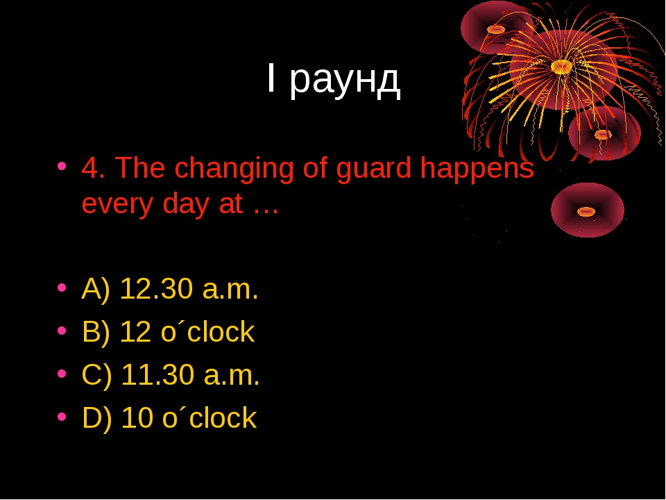 I раунд 4. The changing of guard happens every day at … A) 12.30 a.m. B) 12 o...