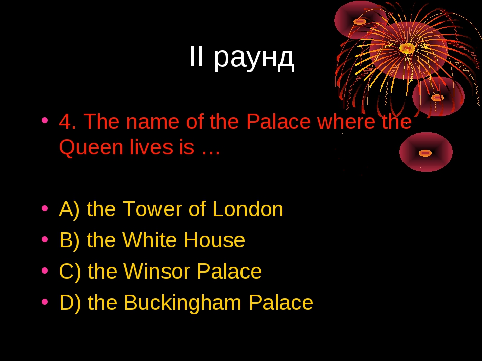 II раунд 4. The name of the Palace where the Queen lives is … A) the Tower of...