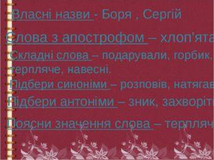 Власні назви - Боря , Сергій Слова з апострофом – хлоп'ята. Складні слова – п