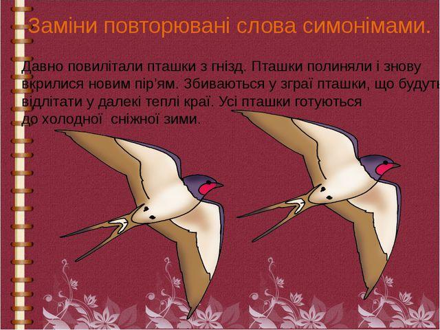 Заміни повторювані слова симонімами. Давно повилітали пташки з гнізд. Пташки...
