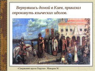 Вернувшись домой в Киев, приказал опрокинуть языческих идолов. «Свержение ид