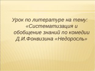 Урок по литературе на тему: «Систематизация и обобщение знаний по комедии Д.И