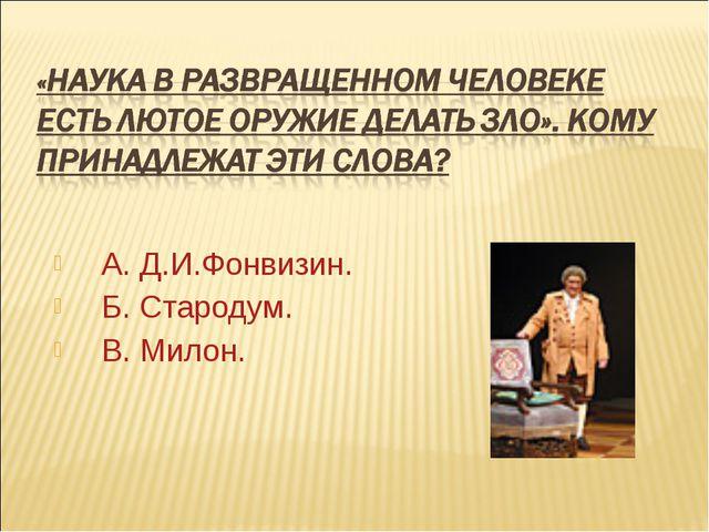 А. Д.И.Фонвизин. Б. Стародум. В. Милон.