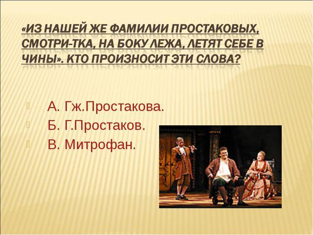 А. Гж.Простакова. Б. Г.Простаков. В. Митрофан.