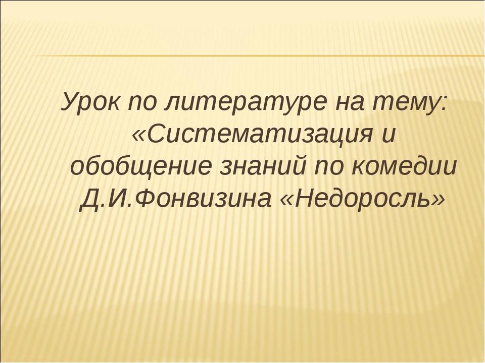 Урок по литературе на тему: «Систематизация и обобщение знаний по комедии Д.И...