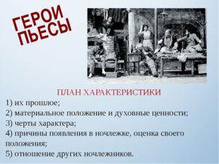 ГЕРОИ ПЬЕСЫ ПЛАН ХАРАКТЕРИСТИКИ 1) их прошлое; 2) материальное положение и ду