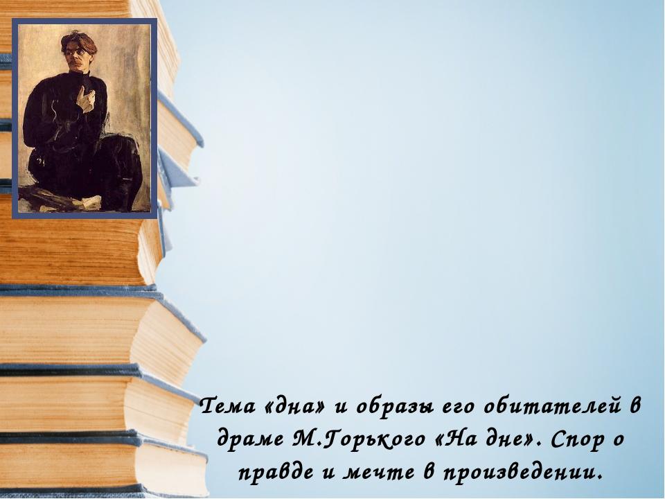 Тема «дна» и образы его обитателей в драме М.Горького «На дне». Спор о правде...
