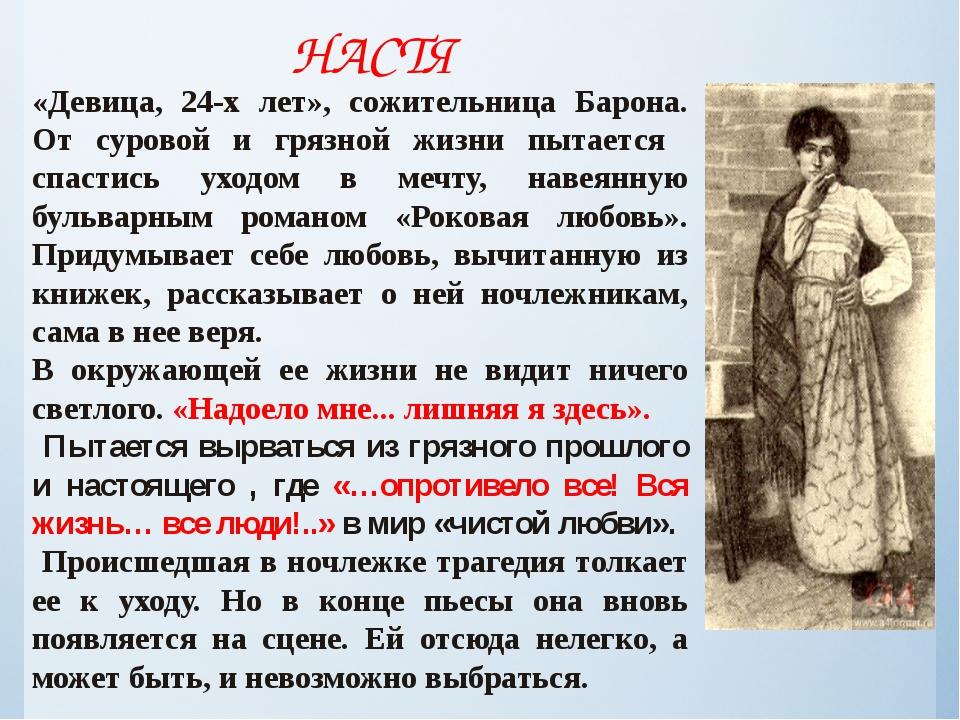 НАСТЯ «Девица, 24-х лет», сожительница Барона. От суровой и грязной жизни пыт...