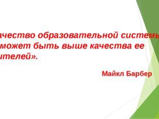 «Качество образовательной системы не может быть выше качества ее учителей». М